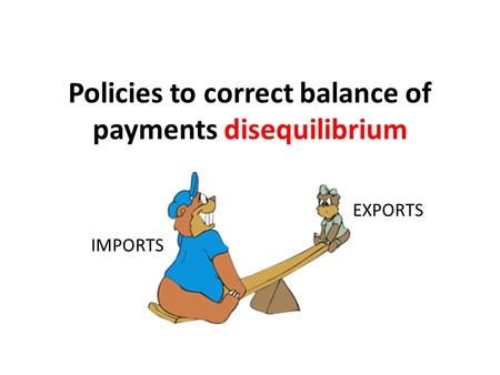 Policies to correct balance of payments disequilibrium IMPORTS EXPORTS.