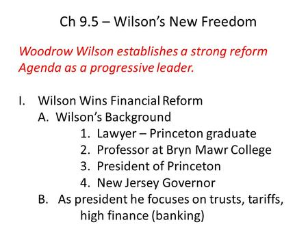 Ch 9.5 – Wilsons New Freedom Woodrow Wilson establishes a strong reform Agenda as a progressive leader. I.Wilson Wins Financial Reform A. Wilsons Background.