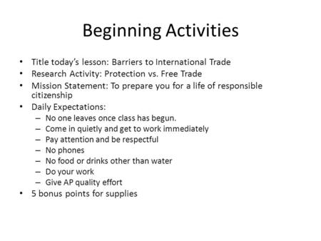 Beginning Activities Title todays lesson: Barriers to International Trade Research Activity: Protection vs. Free Trade Mission Statement: To prepare you.
