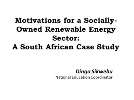 Motivations for a Socially- Owned Renewable Energy Sector: A South African Case Study Dinga Sikwebu National Education Coordinator.