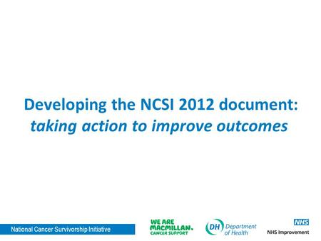 National Cancer Survivorship Initiative Developing the NCSI 2012 document: taking action to improve outcomes.