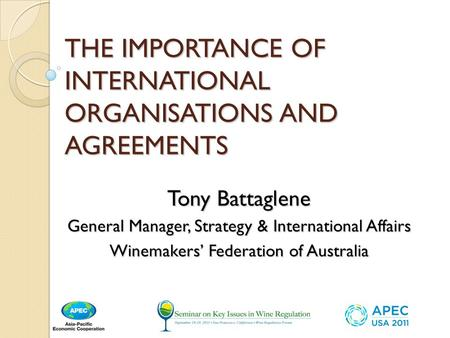THE IMPORTANCE OF INTERNATIONAL ORGANISATIONS AND AGREEMENTS Tony Battaglene General Manager, Strategy & International Affairs Winemakers Federation of.