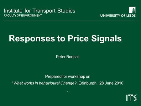Institute for Transport Studies FACULTY OF ENVIRONMENT Responses to Price Signals Peter Bonsall Prepared for workshop on What works in behavioural Change?,