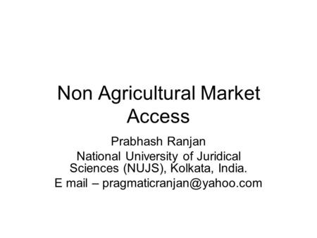 Non Agricultural Market Access Prabhash Ranjan National University of Juridical Sciences (NUJS), Kolkata, India. E mail –