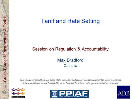 Cross-Border Infrastructure: A Toolkit Tariff and Rate Setting Session on Regulation & Accountability Max Bradford Castalia The views expressed here are.