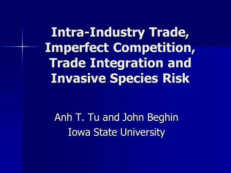 Intra-Industry Trade, Imperfect Competition, Trade Integration and Invasive Species Risk Anh T. Tu and John Beghin Iowa State University.