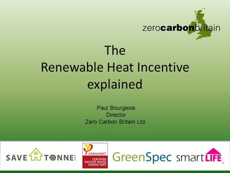 The Renewable Heat Incentive explained 1 Paul Bourgeois Director Zero Carbon Britain Ltd.