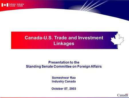 Canada-U.S. Trade and Investment Linkages Presentation to the Standing Senate Committee on Foreign Affairs Someshwar Rao Industry Canada October 07, 2003.