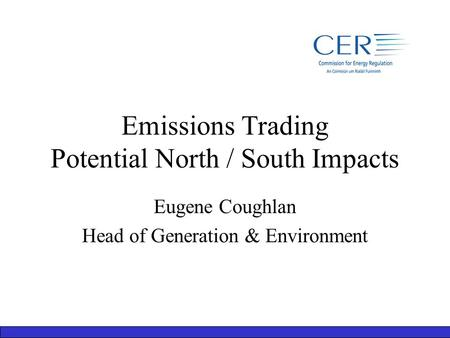 Emissions Trading Potential North / South Impacts Eugene Coughlan Head of Generation & Environment.