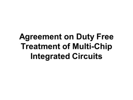Agreement on Duty Free Treatment of Multi-Chip Integrated Circuits.