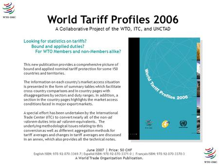 Looking for statistics on tariffs? Bound and applied duties? For WTO Members and non-Members alike? World Tariff Profiles 2006 A Collaborative Project.