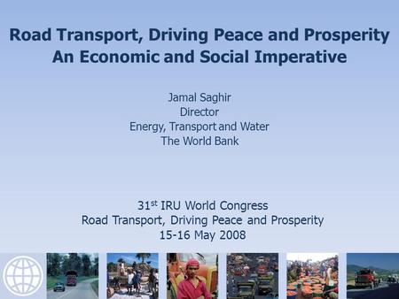 31 st IRU World Congress Road Transport, Driving Peace and Prosperity 15-16 May 2008 Road Transport, Driving Peace and Prosperity An Economic and Social.