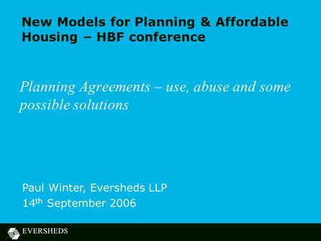 New Models for Planning & Affordable Housing – HBF conference Planning Agreements – use, abuse and some possible solutions Paul Winter, Eversheds LLP 14.