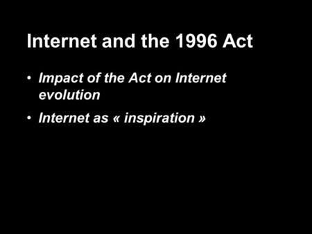 Internet and the 1996 Act Impact of the Act on Internet evolution Internet as « inspiration »