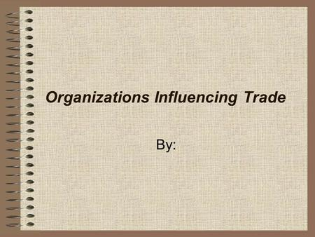 Organizations Influencing Trade By:. World Trade Organization (WTO) Formerly known as the General Agreement on Tariffs and Trade (GATT). Its members agree.