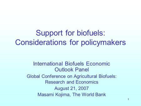 1 Support for biofuels: Considerations for policymakers International Biofuels Economic Outlook Panel Global Conference on Agricultural Biofuels: Research.