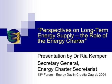 Perspectives on Long-Term Energy Supply – the Role of the Energy Charter Presentation by Dr Ria Kemper Secretary General, Energy Charter Secretariat 13.