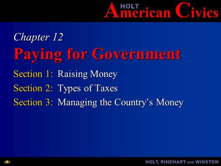 A merican C ivicsHOLT HOLT, RINEHART AND WINSTON1 Chapter 12 Paying for Government Section 1:Raising Money Section 2:Types of Taxes Section 3:Managing.