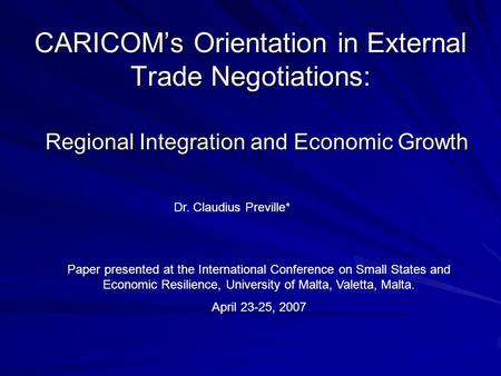 CARICOMs Orientation in External Trade Negotiations: Regional Integration and Economic Growth Dr. Claudius Preville* Paper presented at the International.