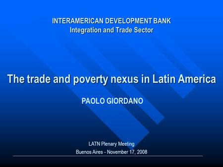 INTERAMERICAN DEVELOPMENT BANK Integration and Trade Sector The trade and poverty nexus in Latin America LATN Plenary Meeting Buenos Aires - November 17,