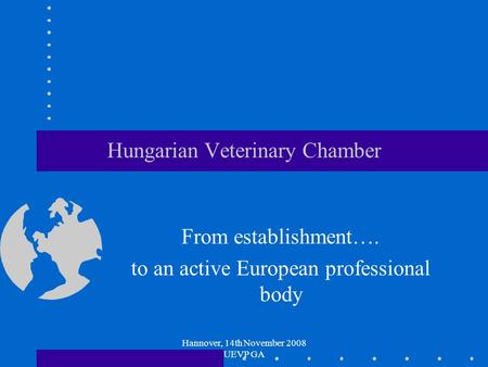 Hannover, 14th November 2008 UEVP GA Hungarian Veterinary Chamber From establishment…. to an active European professional body.