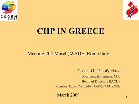 1 CHP IN GREECE Costas G. Theofylaktos Mechanical Engineer, MSc Board of Directors HACHP Member, Exec. Committee COGEN EUROPE March 2009 Meeting 20 th.