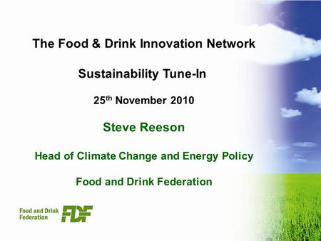 The Food & Drink Innovation Network Sustainability Tune-In 25 th November 2010 Steve Reeson Head of Climate Change and Energy Policy Food and Drink Federation.