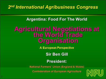 3 2 nd International Agribusiness Congress Argentina: Food For The World Agricultural Negotiations at the World Trade Organisation A European Perspective.