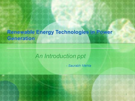 1 An Introduction ppt - Saurabh Mehta Renewable Energy Technologies in Power Generation.