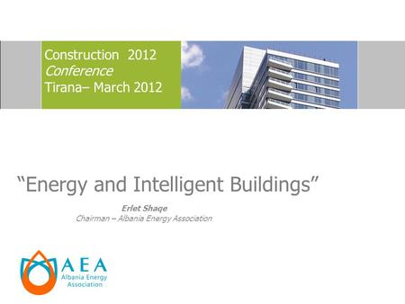 Energy and Intelligent Buildings Construction 2012 Conference Tirana– March 2012 Erlet Shaqe Chairman – Albania Energy Association.