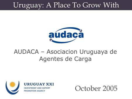 Uruguay: A Place To Grow With October 2005 AUDACA – Asociacion Uruguaya de Agentes de Carga.