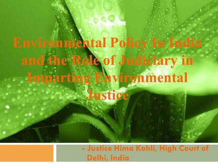Environmental Policy In India and the Role of Judiciary in Imparting Environmental Justice - Justice Hima Kohli, High Court of Delhi, India 1.