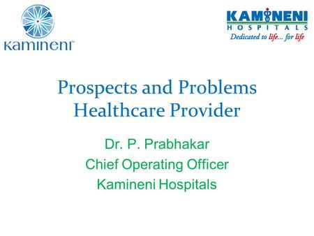 Prospects and Problems Healthcare Provider Dr. P. Prabhakar Chief Operating Officer Kamineni Hospitals.