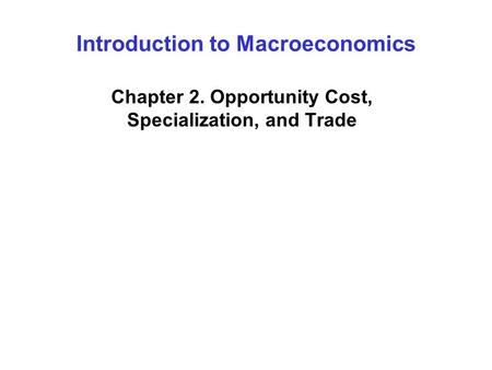 Introduction to Macroeconomics Chapter 2. Opportunity Cost, Specialization, and Trade.