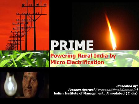 Powering Rural <strong>India</strong> by Micro Electrification PRIME Powering Rural <strong>India</strong> by Micro Electrification Presented by: Prasoon Agarwal (
