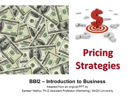 1 Pricing Strategies BBI2 – Introduction to Business Adapted from an original PPT by Sameer Mathur, Ph.D.Assistant Professor (Marketing), McGill University.