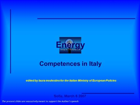 Energy Competences in Italy The present slides are exscusively meant to support the Authors speech edited by laura modestino for the Italian Ministry of.
