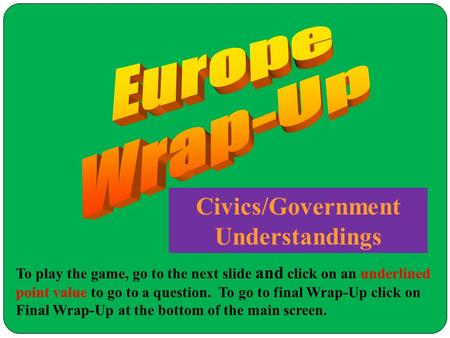 Civics/Government Understandings To play the game, go to the next slide and click on an underlined point value to go to a question. To go to final Wrap-Up.