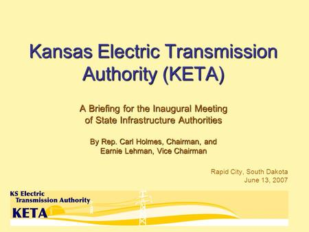 Kansas Electric Transmission Authority (KETA) A Briefing for the Inaugural Meeting of State Infrastructure Authorities By Rep. Carl Holmes, Chairman, and.