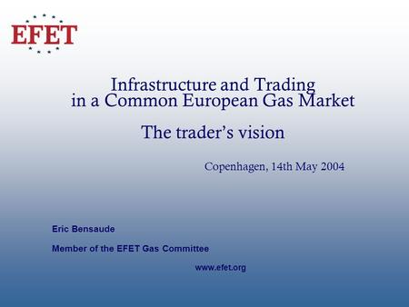 Infrastructure and Trading in a Common European Gas Market The traders vision Copenhagen, 14th May 2004 Eric Bensaude Member of the EFET Gas Committee.