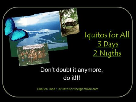 Iquitos for All 3 Days 2 Nigths Dont doubt it anymore, do it!!! Chat en línea :