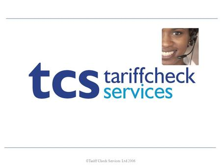©Tariff Check Services Ltd 2006. Questions ??? Are you in control of your mobile phone usage and expenditure? Are you getting the best rates from your.