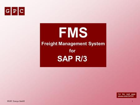 GPC GPC Europe GmbH 1 FMS Freight Management System for SAP R/3 For the next page please click ENTER.