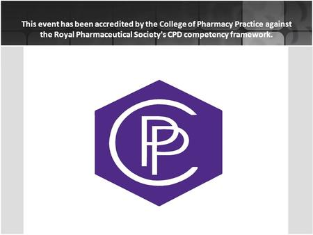 This event has been accredited by the College of Pharmacy Practice against the Royal Pharmaceutical Society's CPD competency framework.