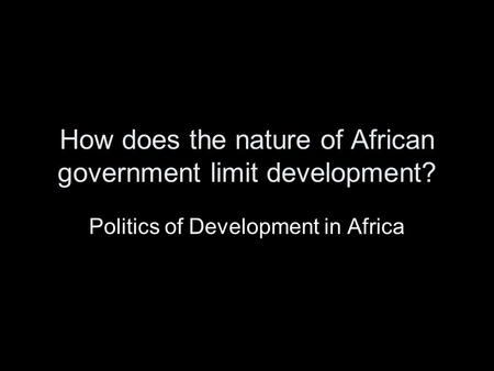 How does the nature of African government limit development? Politics of Development in Africa.