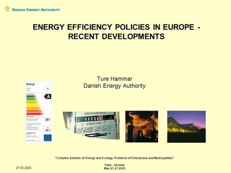21-04-2004 Ture Hammar Danish Energy Authority Complex Solution of Energy and Ecology Problems of Enterprises and Municipalities Yalta, Ukraine May 23-27.