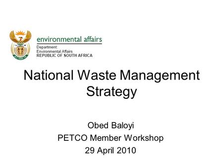 National Waste Management Strategy Obed Baloyi PETCO Member Workshop 29 April 2010.