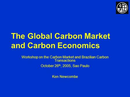 The Global Carbon Market and Carbon Economics Workshop on the Carbon Market and Brazilian Carbon Transactions October 26 th, 2005, Sao Paulo Ken Newcombe.