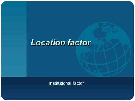 Location factor Institutional factor. What is institutional factor? External forces to influence the location of industries Government intervention in.