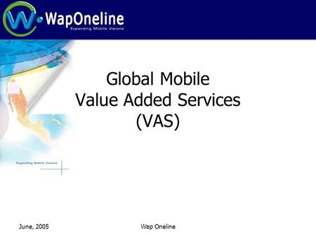 June, 2005Wap Oneline Global Mobile Value Added Services (VAS)